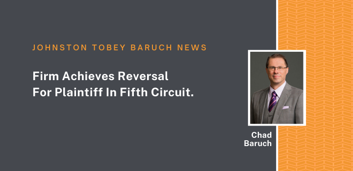 Johnston Tobey Baruch Law Firm Achieves Reversal For Plaintiff In Fifth Circuit