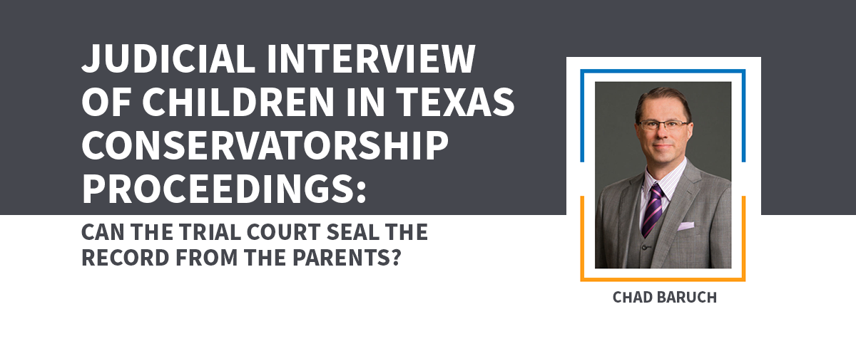 Judicial Interview of Children in Texas Conservatorship Proceedings: Can the Trial Court Seal the Record from the Parents?