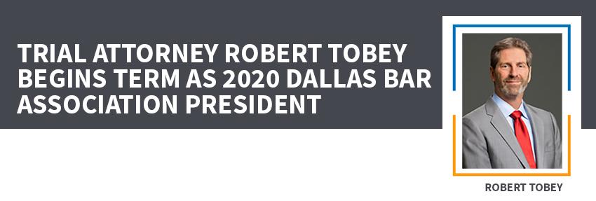 Trial Attorney Robert Tobey Begins Term as 2020 Dallas Bar Association President